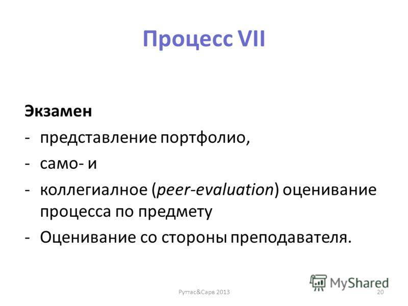 Процесс VII Экзамен -представление портфолио, -само- и -коллегиалное (peer-evaluation) оценивание процесса по предмету -Оценивание со стороны преподавателя. Руттас&Сарв 201320