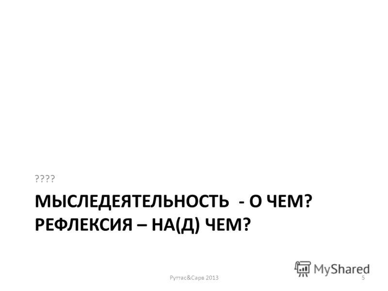 МЫСЛЕДЕЯТЕЛЬНОСТЬ - О ЧЕМ? РЕФЛЕКСИЯ – НА(Д) ЧЕМ? ???? Руттас&Сарв 20135