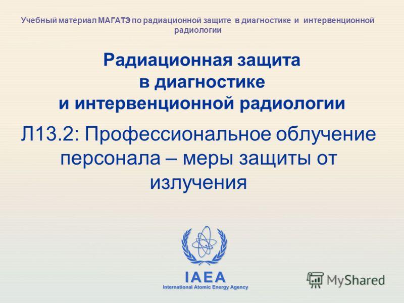 IAEA International Atomic Energy Agency Радиационная защита в диагностике и интервенционной радиологии Л13.2: Профессиональное облучение персонала – меры защиты от излучения Учебный материал МАГАТЭ по радиационной защите в диагностике и интервенционн