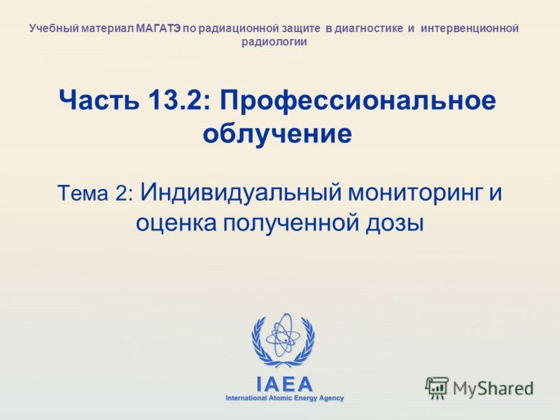 IAEA International Atomic Energy Agency Часть 13.2: Профессиональное облучение Тема 2: Индивидуальный мониторинг и оценка полученной дозы Учебный материал МАГАТЭ по радиационной защите в диагностике и интервенционной радиологии