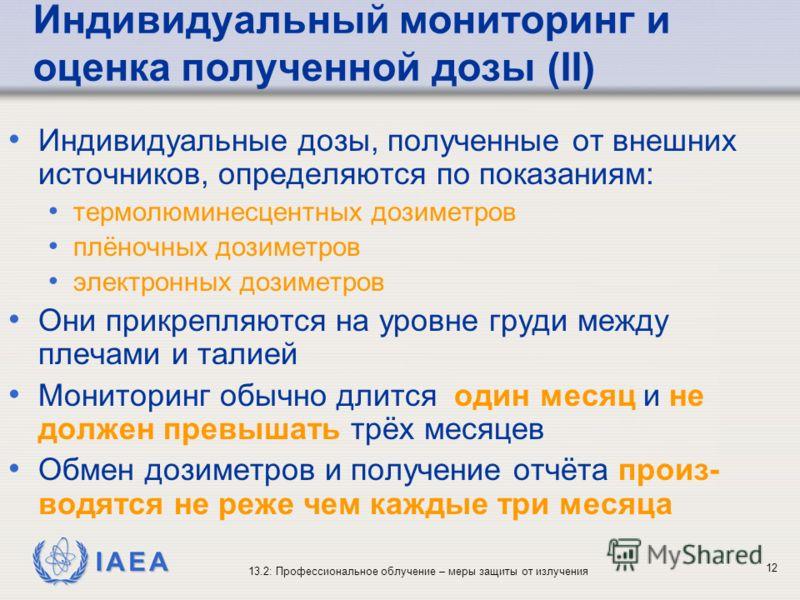 IAEA 13.2: Профессиональное облучение – меры защиты от излучения 12 Индивидуальный мониторинг и оценка полученной дозы (II) Индивидуальные дозы, полученные от внешних источников, определяются по показаниям: термолюминесцентных дозиметров плёночных до