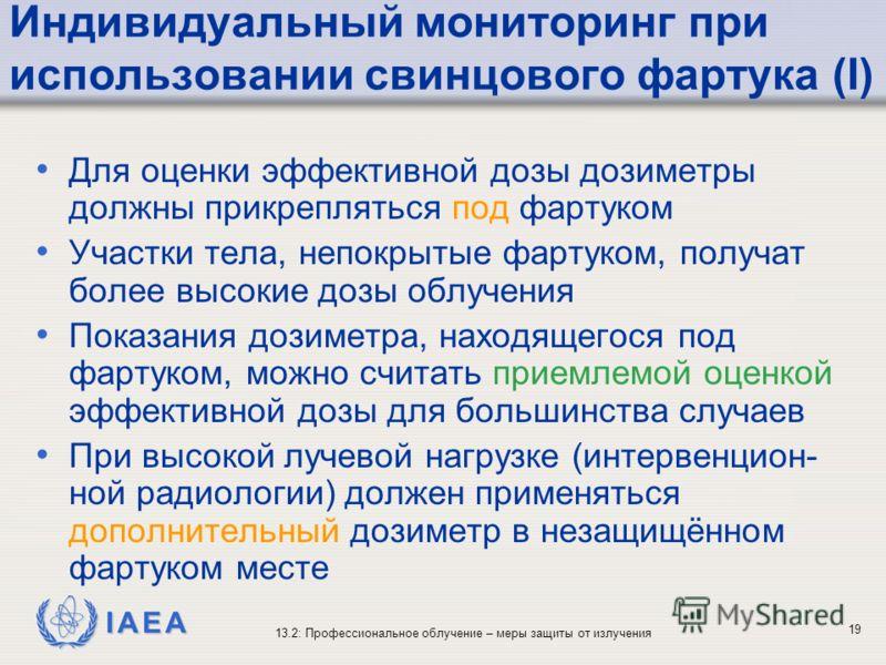 IAEA 13.2: Профессиональное облучение – меры защиты от излучения 19 Индивидуальный мониторинг при использовании свинцового фартука (I) Для оценки эффективной дозы дозиметры должны прикрепляться под фартуком Участки тела, непокрытые фартуком, получат