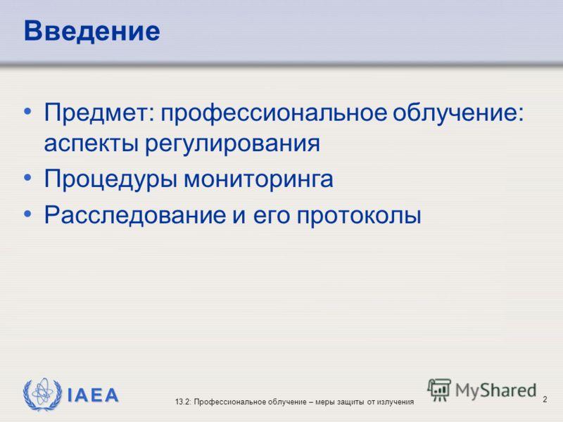 IAEA 13.2: Профессиональное облучение – меры защиты от излучения 2 Введение Предмет: профессиональное облучение: аспекты регулирования Процедуры мониторинга Расследование и его протоколы