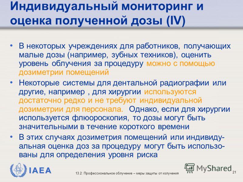 IAEA 13.2: Профессиональное облучение – меры защиты от излучения 21 Индивидуальный мониторинг и оценка полученной дозы (IV) В некоторых учреждениях для работников, получающих малые дозы (например, зубных техников), оценить уровень облучения за процед