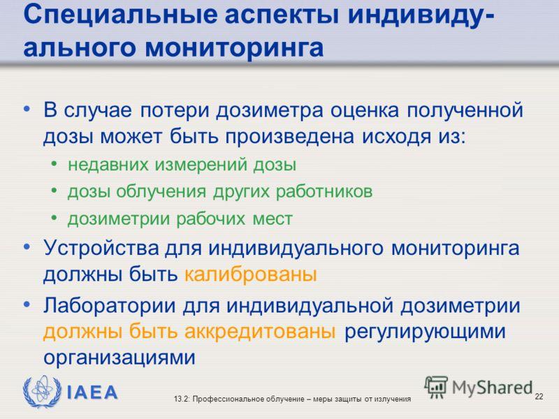 IAEA 13.2: Профессиональное облучение – меры защиты от излучения 22 Специальные аспекты индивиду- ального мониторинга В случае потери дозиметра оценка полученной дозы может быть произведена исходя из: недавних измерений дозы дозы облучения других раб