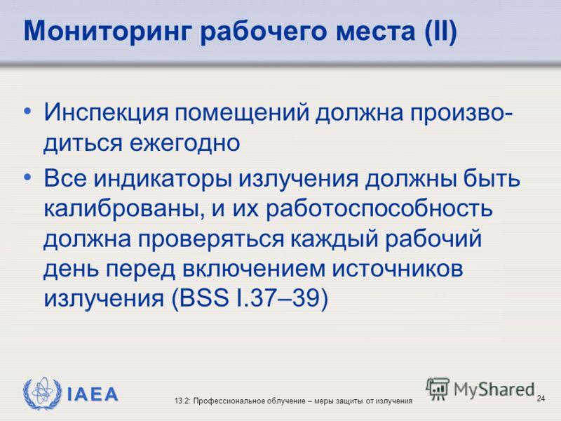 IAEA 13.2: Профессиональное облучение – меры защиты от излучения 24 Мониторинг рабочего места (II) Инспекция помещений должна произво- диться ежегодно Все индикаторы излучения должны быть калиброваны, и их работоспособность должна проверяться каждый