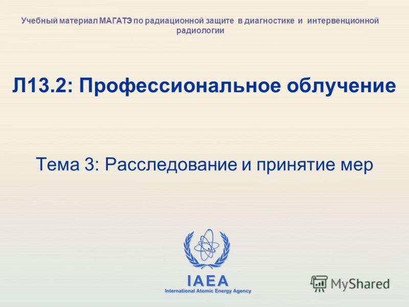IAEA International Atomic Energy Agency Л13.2: Профессиональное облучение Тема 3: Расследование и принятие мер Учебный материал МАГАТЭ по радиационной защите в диагностике и интервенционной радиологии