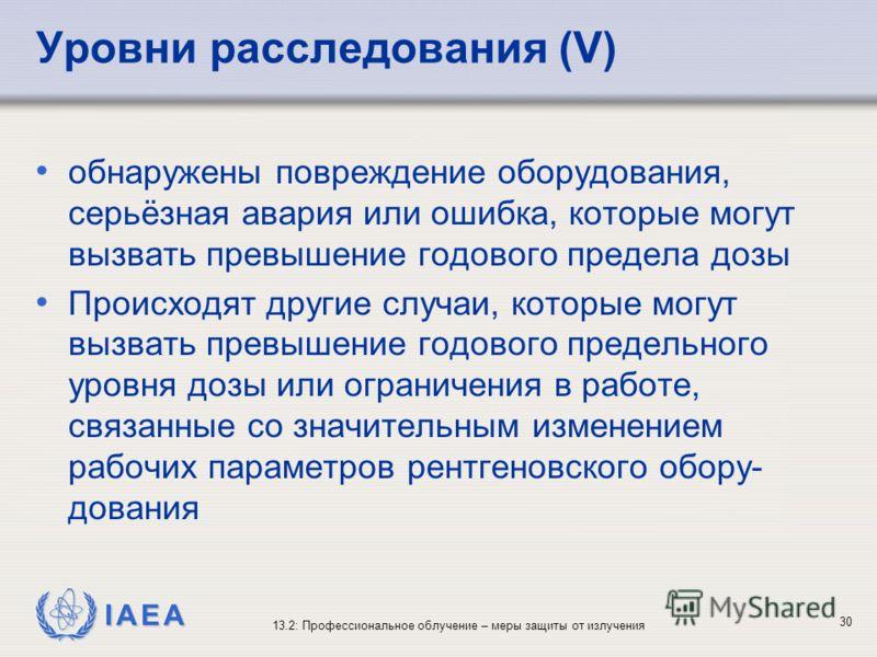 IAEA 13.2: Профессиональное облучение – меры защиты от излучения 30 Уровни расследования (V) обнаружены повреждение оборудования, серьёзная авария или ошибка, которые могут вызвать превышение годового предела дозы Происходят другие случаи, которые мо