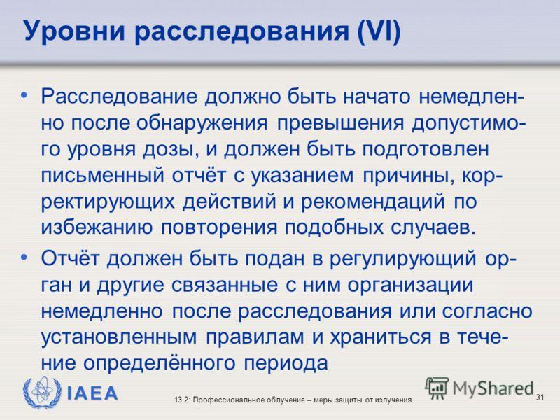 IAEA 13.2: Профессиональное облучение – меры защиты от излучения 31 Уровни расследования (VI) Расследование должно быть начато немедлен- но после обнаружения превышения допустимо- го уровня дозы, и должен быть подготовлен письменный отчёт с указанием