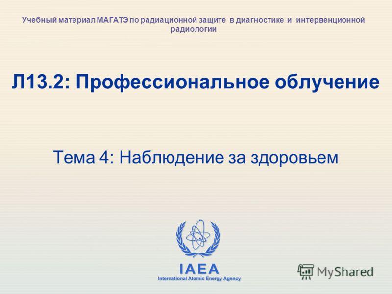 IAEA International Atomic Energy Agency Л13.2: Профессиональное облучение Тема 4: Наблюдение за здоровьем Учебный материал МАГАТЭ по радиационной защите в диагностике и интервенционной радиологии