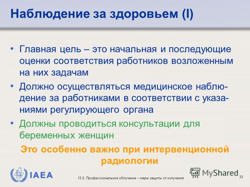 IAEA 13.2: Профессиональное облучение – меры защиты от излучения 33 Наблюдение за здоровьем (I) Главная цель – это начальная и последующие оценки соответствия работников возложенным на них задачам Должно осуществляться медицинское наблю- дение за раб