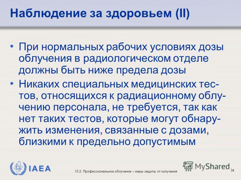 IAEA 13.2: Профессиональное облучение – меры защиты от излучения 34 Наблюдение за здоровьем (II) При нормальных рабочих условиях дозы облучения в радиологическом отделе должны быть ниже предела дозы Никаких специальных медицинских тес- тов, относящих
