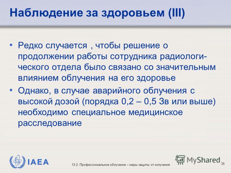 IAEA 13.2: Профессиональное облучение – меры защиты от излучения 35 Наблюдение за здоровьем (III) Редко случается, чтобы решение о продолжении работы сотрудника радиологи- ческого отдела было связано со значительным влиянием облучения на его здоровье