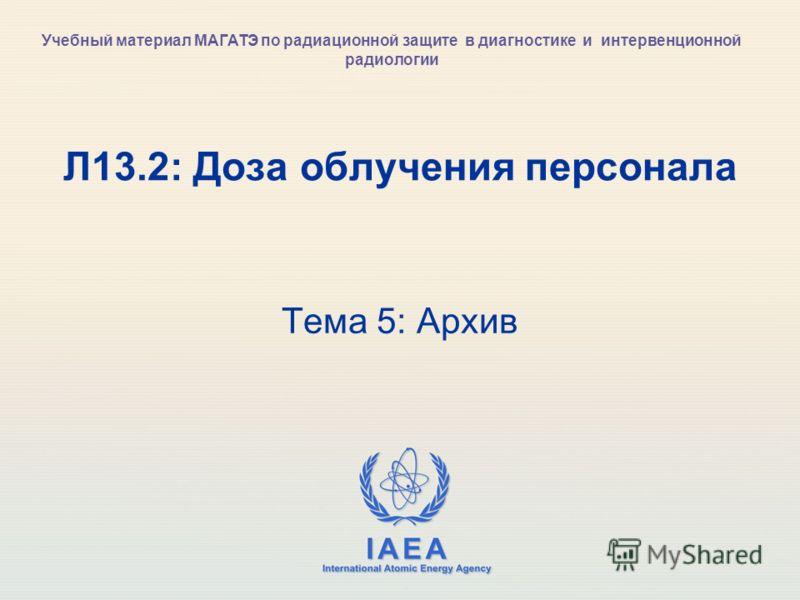IAEA International Atomic Energy Agency Л13.2: Доза облучения персонала Тема 5: Архив Учебный материал МАГАТЭ по радиационной защите в диагностике и интервенционной радиологии