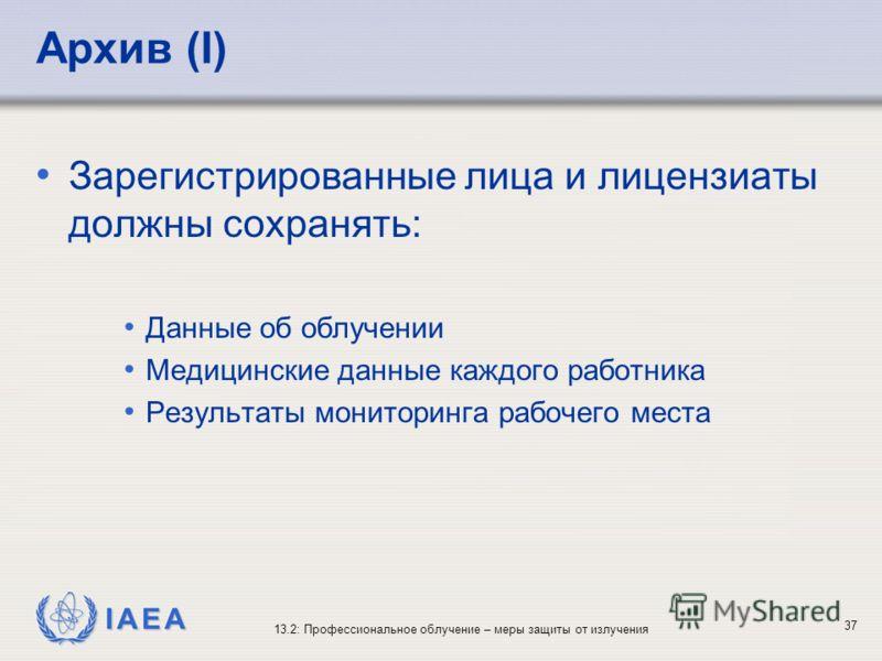 IAEA 13.2: Профессиональное облучение – меры защиты от излучения 37 Архив (I) Зарегистрированные лица и лицензиаты должны сохранять: Данные об облучении Медицинские данные каждого работника Результаты мониторинга рабочего места