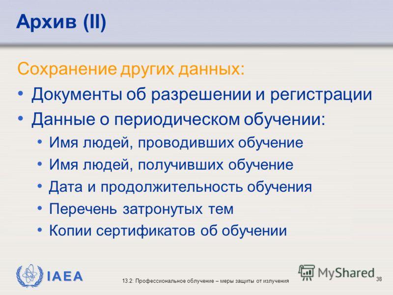 IAEA 13.2: Профессиональное облучение – меры защиты от излучения 38 Архив (II) Сохранение других данных: Документы об разрешении и регистрации Данные о периодическом обучении: Имя людей, проводивших обучение Имя людей, получивших обучение Дата и прод