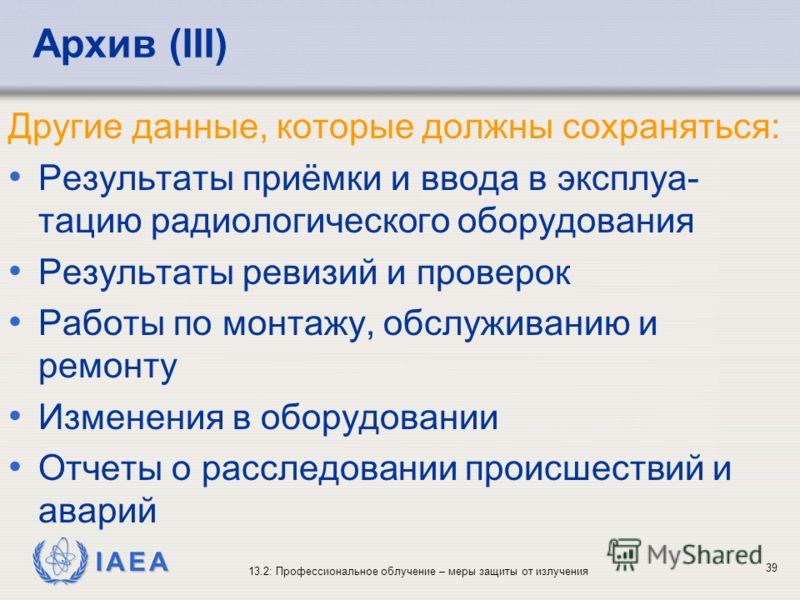 IAEA 13.2: Профессиональное облучение – меры защиты от излучения 39 Архив (III) Другие данные, которые должны сохраняться: Результаты приёмки и ввода в эксплуа- тацию радиологического оборудования Результаты ревизий и проверок Работы по монтажу, обсл