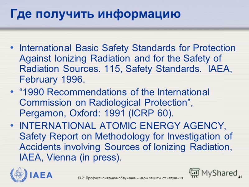 IAEA 13.2: Профессиональное облучение – меры защиты от излучения 41 Где получить информацию International Basic Safety Standards for Protection Against Ionizing Radiation and for the Safety of Radiation Sources. 115, Safety Standards. IAEA, February