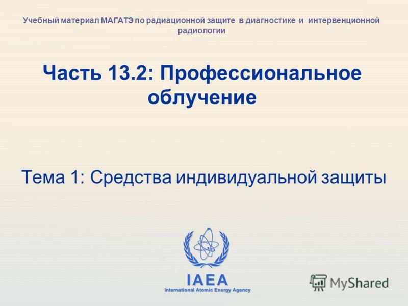 IAEA International Atomic Energy Agency Часть 13.2: Профессиональное облучение Тема 1: Средства индивидуальной защиты Учебный материал МАГАТЭ по радиационной защите в диагностике и интервенционной радиологии