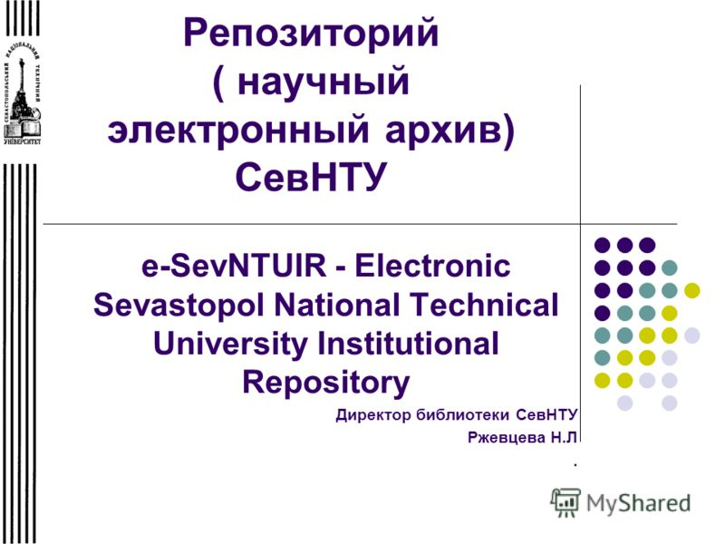 Репозиторий ( научный электронный архив) СевНТУ e-SevNTUIR - Electronic Sevastopol National Technical University Institutional Repository Директор библиотеки СевНТУ Ржевцева Н.Л.