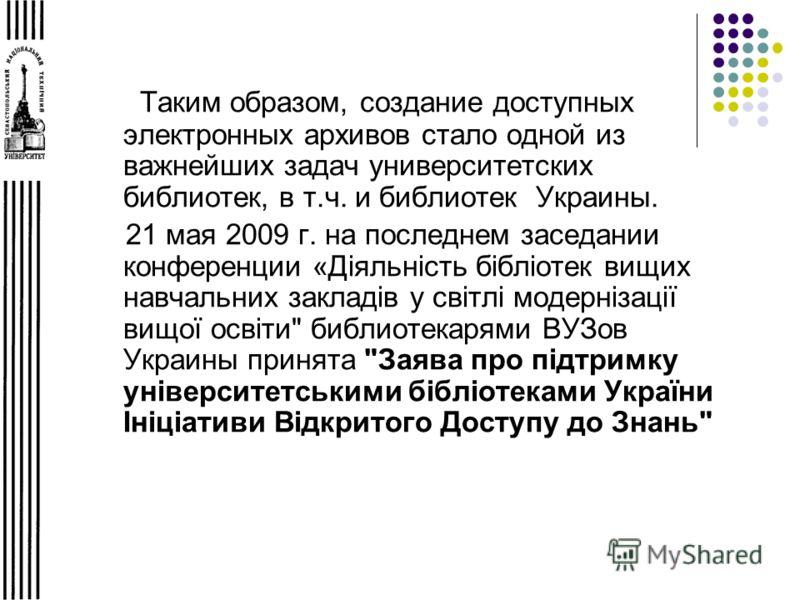 Таким образом, создание доступных электронных архивов стало одной из важнейших задач университетских библиотек, в т.ч. и библиотек Украины. 21 мая 2009 г. на последнем заседании конференции «Діяльність бібліотек вищих навчальних закладів у світлі мод