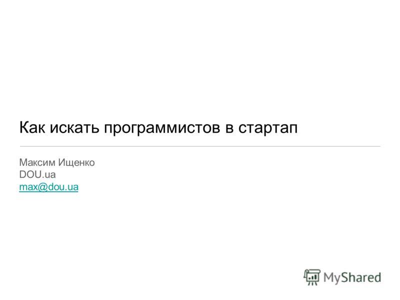 Как искать программистов в стартап Максим Ищенко DOU.ua max@dou.ua