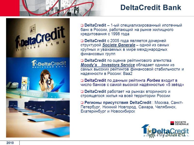 DeltaCredit – 1-ый специализированный ипотечный банк в России, работающий на рынке жилищного кредитования с 1998 года DeltaCredit с 2005 года является дочерней структурой Societe Generale – одной из самых крупных и уважаемых в мире международных фина