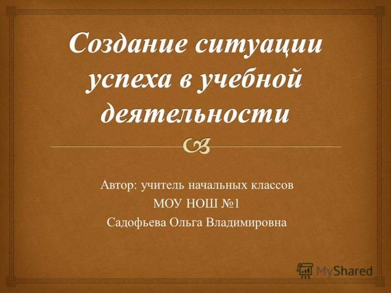 Автор : учитель начальных классов МОУ НОШ 1 Садофьева Ольга Владимировна