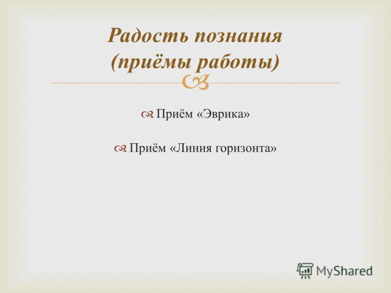 Радость познания ( приёмы работы ) Приём « Эврика » Приём « Линия горизонта »
