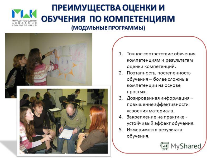 ПРЕИМУЩЕСТВА ОЦЕНКИ И ОБУЧЕНИЯ ПО КОМПЕТЕНЦИЯМ (МОДУЛЬНЫЕ ПРОГРАММЫ) 1.Точное соответствие обучения компетенциям и результатам оценки компетенций. 2.Поэтапность, постепенность обучения – более сложные компетенции на основе простых. 3.Дозированная инф