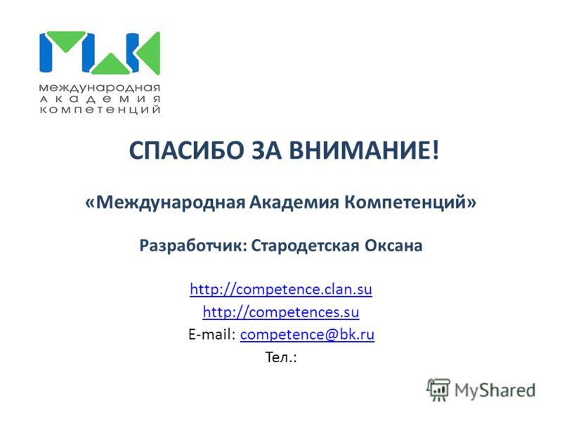 СПАСИБО ЗА ВНИМАНИЕ! «Международная Академия Компетенций» Разработчик: Стародетская Оксана http://competence.clan.su http://competences.su E-mail: competence@bk.rucompetence@bk.ru Тел.: