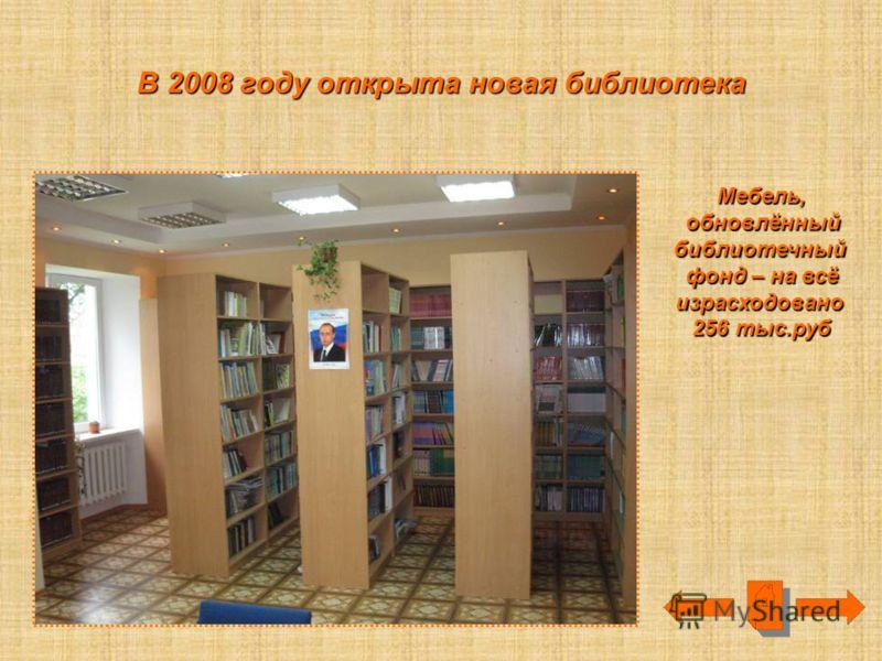 В 2008 году открыта новая библиотека Мебель, обновлённый обновлённыйбиблиотечный фонд – на всё израсходовано 256 тыс.руб