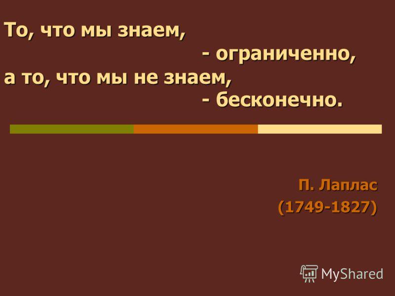 То, что мы знаем, - ограниченно, а то, что мы не знаем, - бесконечно. П. Лаплас (1749-1827)