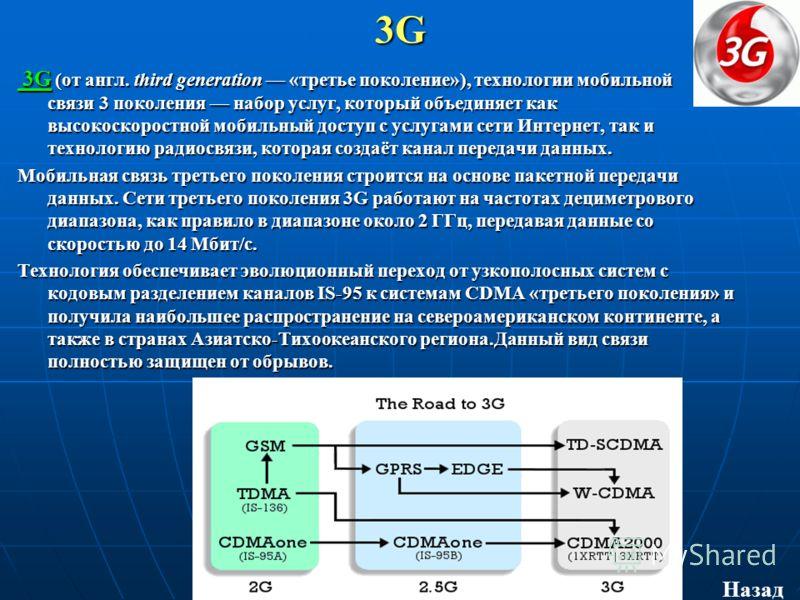 3G 3G (от англ. third generation «третье поколение»), технологии мобильной связи 3 поколения набор услуг, который объединяет как высокоскоростной мобильный доступ с услугами сети Интернет, так и технологию радиосвязи, которая создаёт канал передачи д