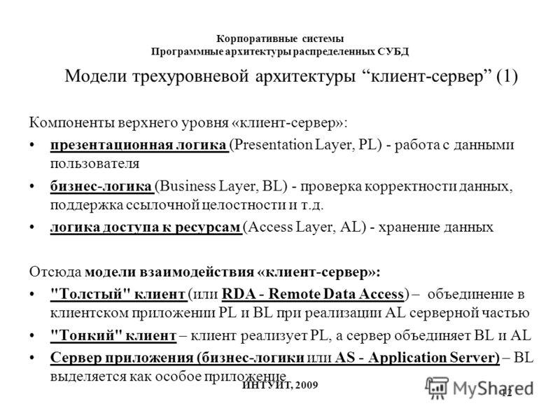 12 Корпоративные системы Программные архитектуры распределенных СУБД ИНТУИТ, 2009 Модели трехуровневой архитектуры клиент-сервер (1) Компоненты верхнего уровня «клиент-сервер»: презентационная логика (Presentation Layer, PL) - работа с данными пользо
