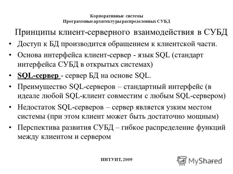 7 Корпоративные системы Программные архитектуры распределенных СУБД ИНТУИТ, 2009 Принципы клиент-серверного взаимодействия в СУБД Доступ к БД производится обращением к клиентской части. Основа интерфейса клиент-сервер - язык SQL (стандарт интерфейса
