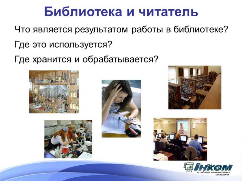 Библиотека и читатель Что является результатом работы в библиотеке? Где это используется? Где хранится и обрабатывается?