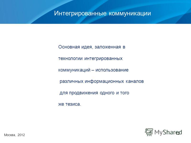 12 Интегрированные коммуникации Москва, 2012 Основная идея, заложенная в технологии интегрированных коммуникаций – использование различных информационных каналов для продвижения одного и того же тезиса.