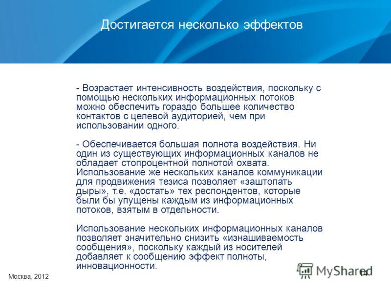 14 Москва, 2012 Достигается несколько эффектов - Возрастает интенсивность воздействия, поскольку с помощью нескольких информационных потоков можно обеспечить гораздо большее количество контактов с целевой аудиторией, чем при использовании одного. - О