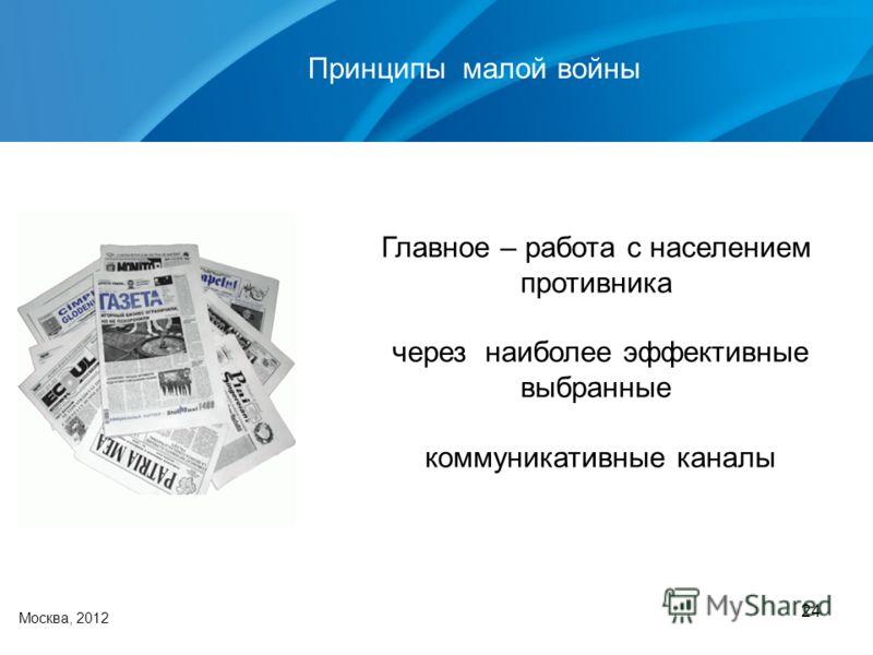 24 Москва, 2012 Главное – работа с населением противника через наиболее эффективные выбранные коммуникативные каналы Принципы малой войны