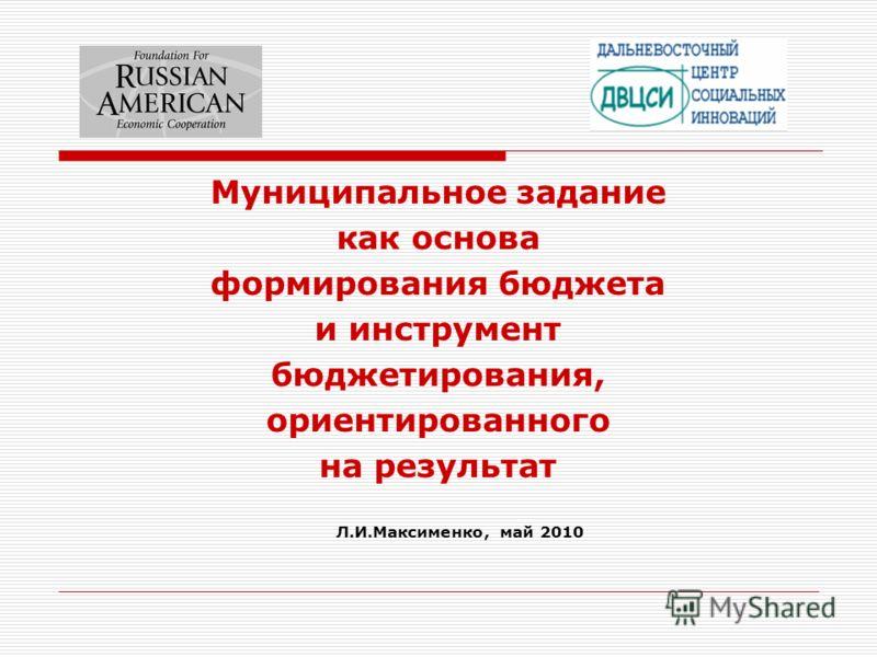 Муниципальное задание как основа формирования бюджета и инструмент бюджетирования, ориентированного на результат Л.И.Максименко, май 2010