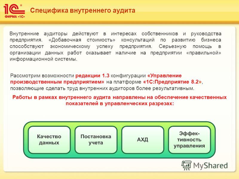 Специфика внутреннего аудита Рассмотрим возможности редакции 1.3 конфигурации «Управление производственным предприятием» на платформе «1С:Предприятие 8.2», позволяющие сделать труд внутренних аудиторов более результативным. Внутренние аудиторы действ