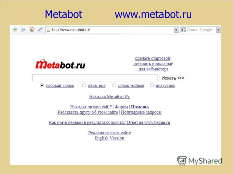 Русскоязычные лидеры метапоиска Метапоисковая система Metabot www.metabot.ru Система позволяет производить раздельный поиск документов во всем интернете, рунете, поиск файлов, а также музыки и видео.