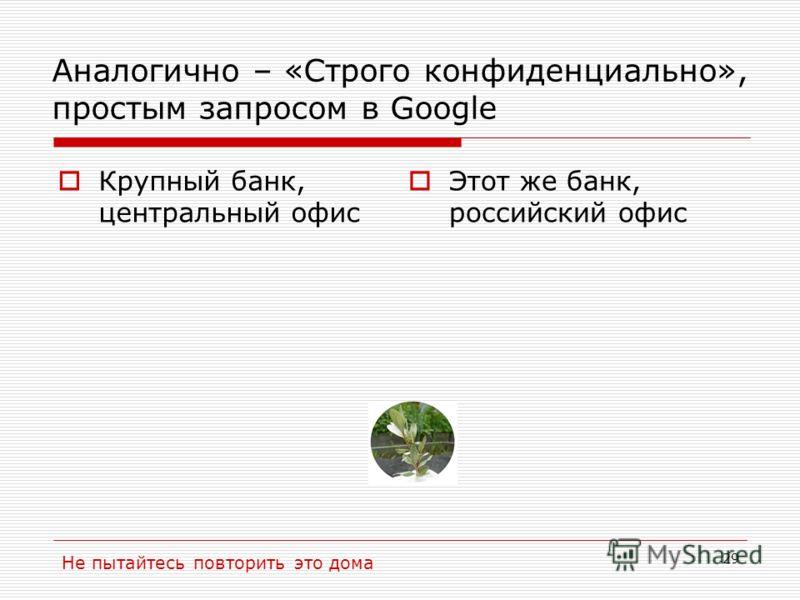 29 Аналогично – «Строго конфиденциально», простым запросом в Google Крупный банк, центральный офис Этот же банк, российский офис Не пытайтесь повторить это дома