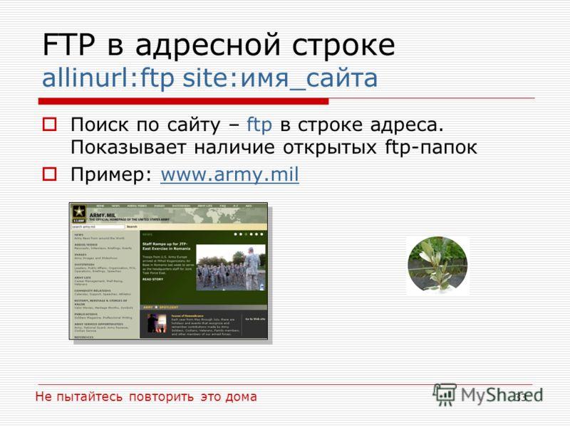 33 FTP в адресной строке allinurl:ftp site:имя_сайта Поиск по сайту – ftp в строке адреса. Показывает наличие открытых ftp-папок Пример: www.army.milwww.army.mil Не пытайтесь повторить это дома