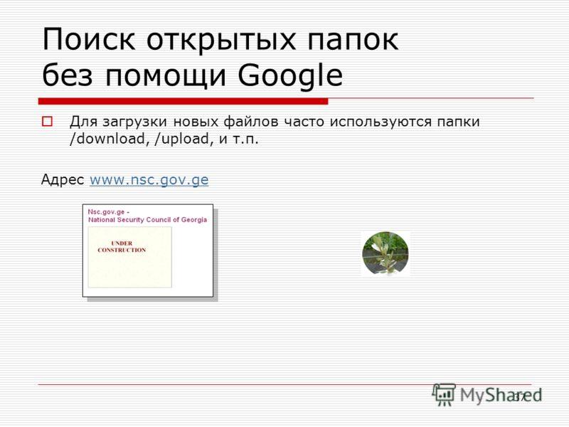 37 Поиск открытых папок без помощи Google Для загрузки новых файлов часто используются папки /download, /upload, и т.п. Адрес www.nsc.gov.gewww.nsc.gov.ge