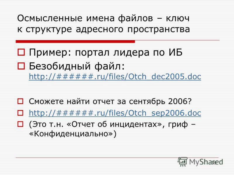 38 Осмысленные имена файлов – ключ к структуре адресного пространства Пример: портал лидера по ИБ Безобидный файл: http://######.ru/files/Otch_dec2005.doc http://######.ru/files/Otch_dec2005.doc Сможете найти отчет за сентябрь 2006? http://######.ru/