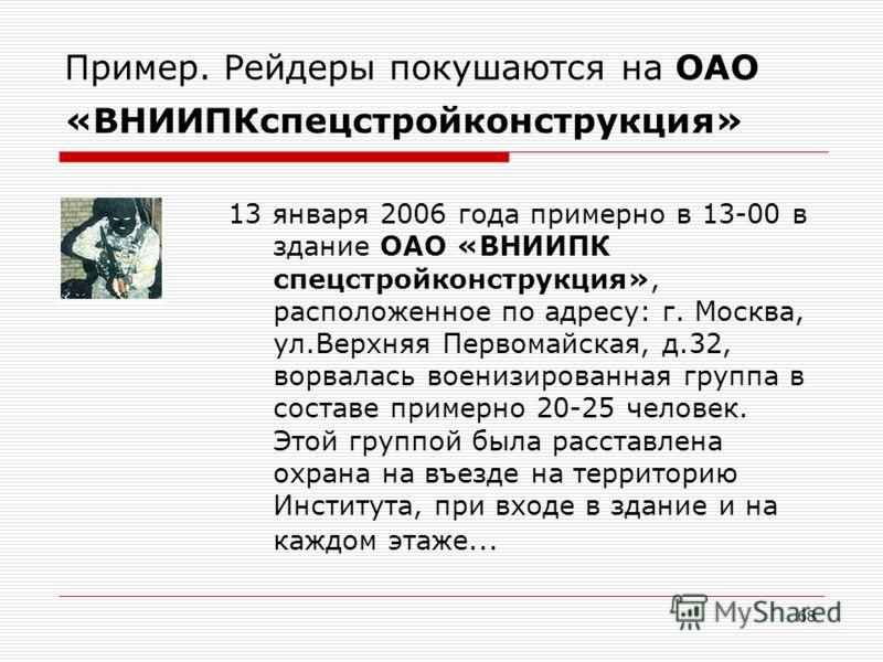 68 Пример. Рейдеры покушаются на ОАО «ВНИИПКспецстройконструкция» 13 января 2006 года примерно в 13-00 в здание ОАО «ВНИИПК спецстройконструкция», расположенное по адресу: г. Москва, ул.Верхняя Первомайская, д.32, ворвалась военизированная группа в с