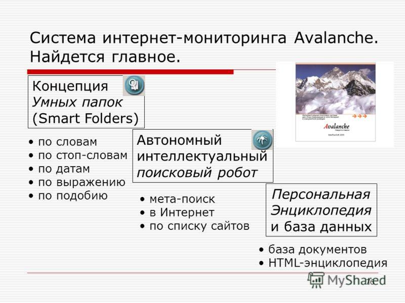 76 Система интернет-мониторинга Avalanche. Найдется главное. Концепция Умных папок (Smart Folders) Автономный интеллектуальный поисковый робот Персональная Энциклопедия и база данных по словам по стоп-словам по датам по выражению по подобию мета-поис