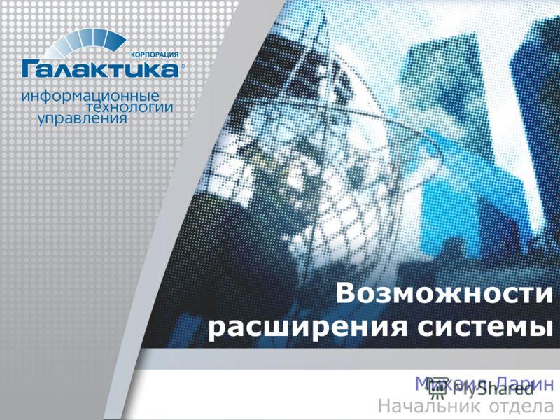 Возможности расширения системы Михаил Ларин Начальник отдела